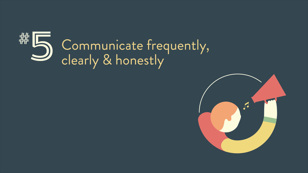 5Communicate frequently, clearly & honestly #