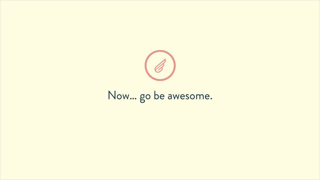 Now… go be awesome.