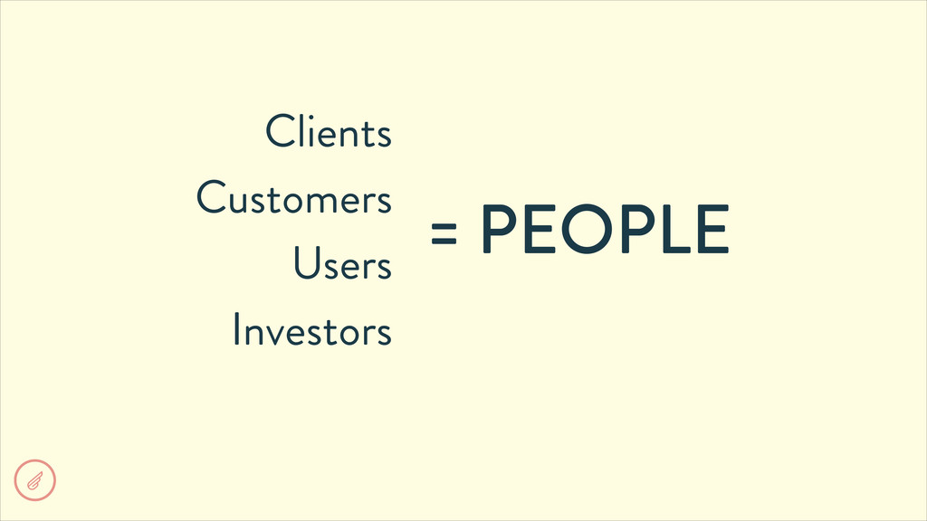 Clients Customers Users Investors = PEOPLE