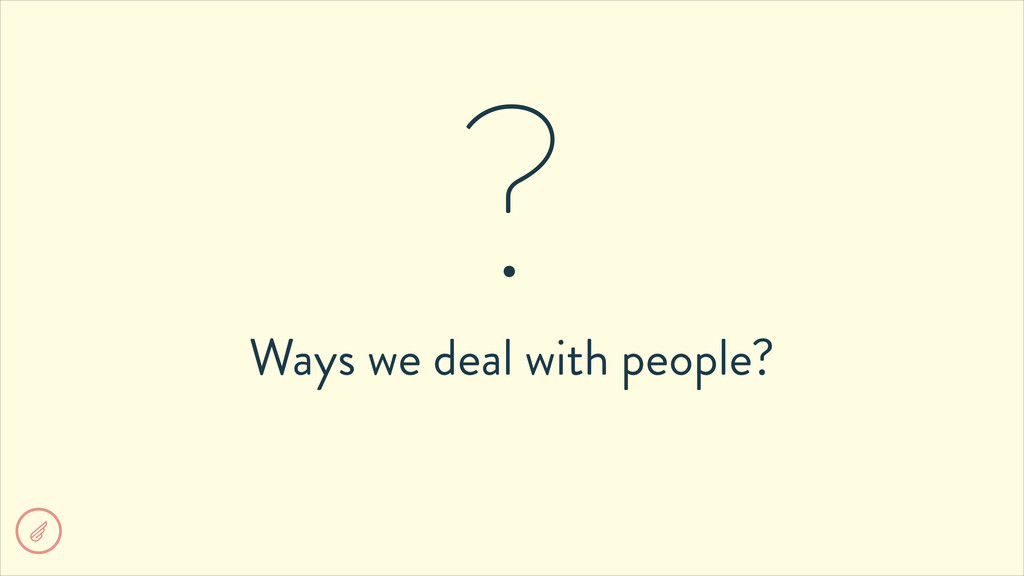 Ways we deal with people? ?
