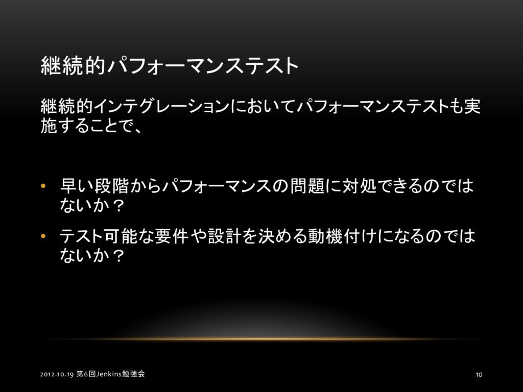 継続的パフォーマンステスト 2012.10.19 第6回Jenkins勉強会 10 継続的イン...