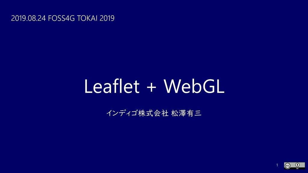Leaflet + WebGL インディゴ株式会社 松澤有三 2019.08.24 FOSS4...