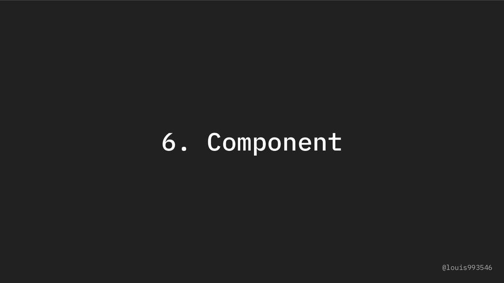 6. Component @louis993546