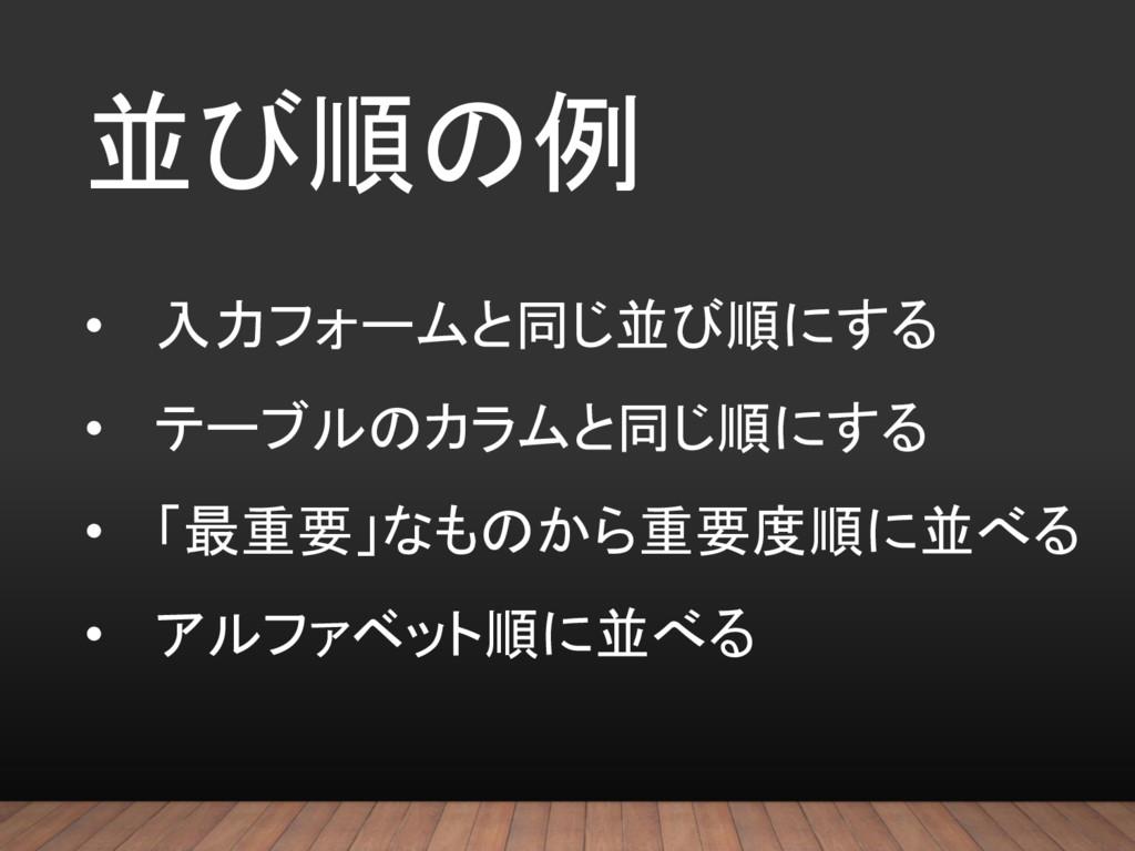 並び順の例 • 入力フォームと同じ並び順にする • テーブルのカラムと同じ順にする • 「最重...