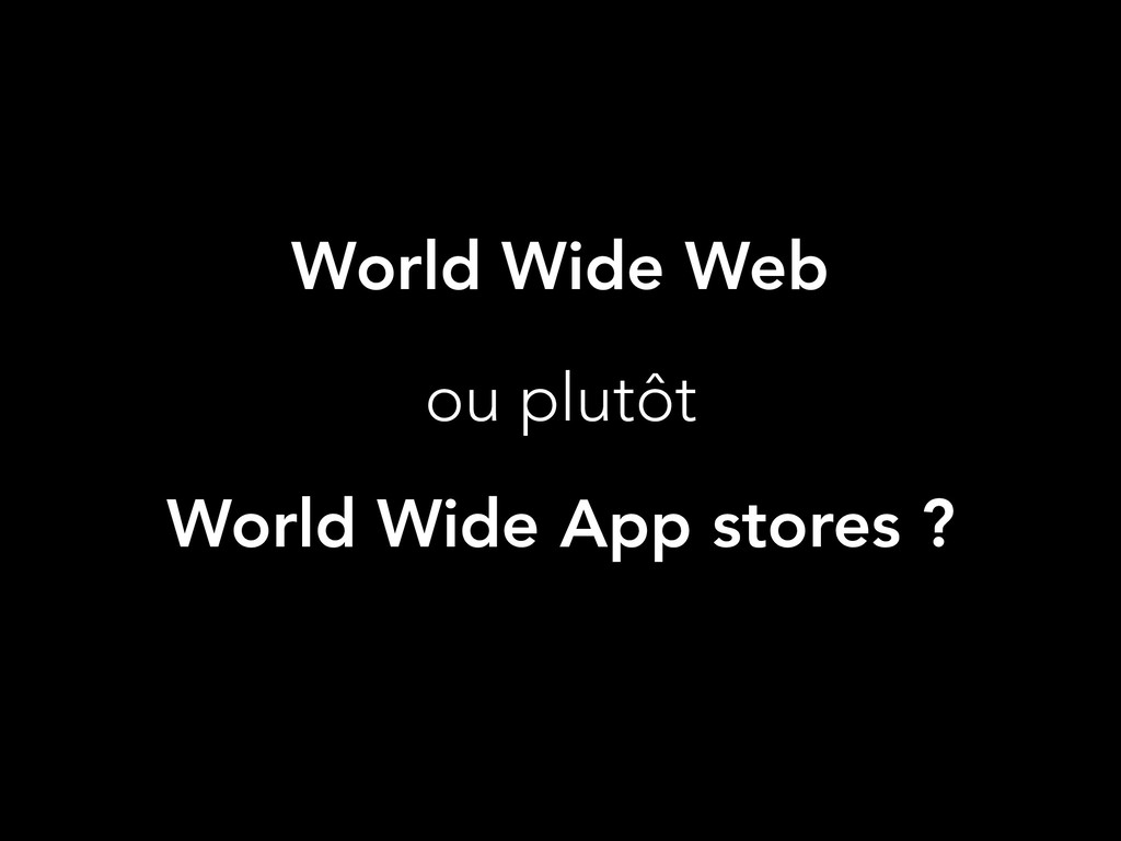 World Wide Web ou plutôt World Wide App stores ?