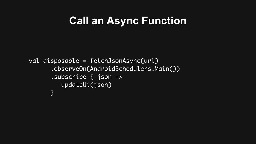 Call an Async Function val disposable = fetchJs...