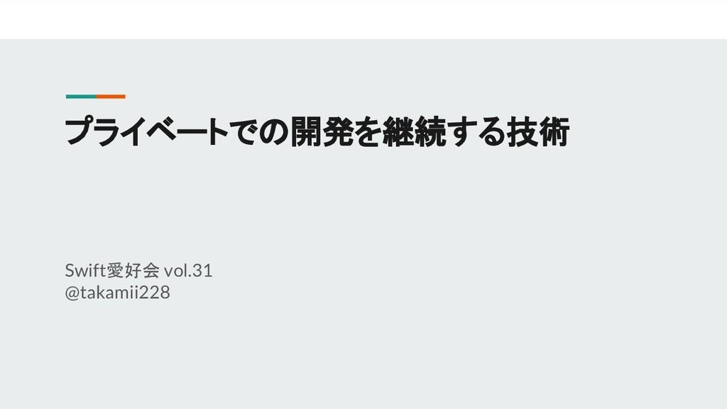 プライベートでの開発を継続する技術 Swift愛好会 vol.31 @takamii228