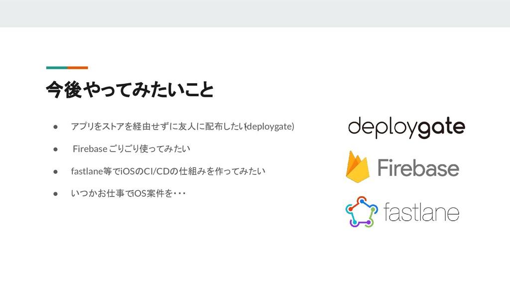 今後やってみたいこと ● アプリをストアを経由せずに友人に配布したい (deploygate)...