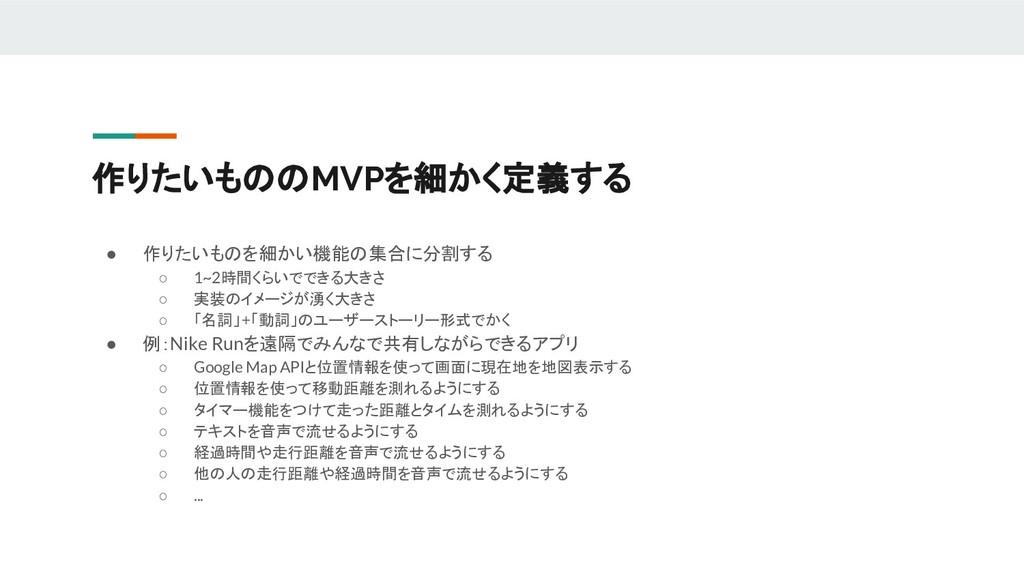 作りたいもののMVPを細かく定義する ● 作りたいものを細かい機能の集合に分割する ○ 1~2...