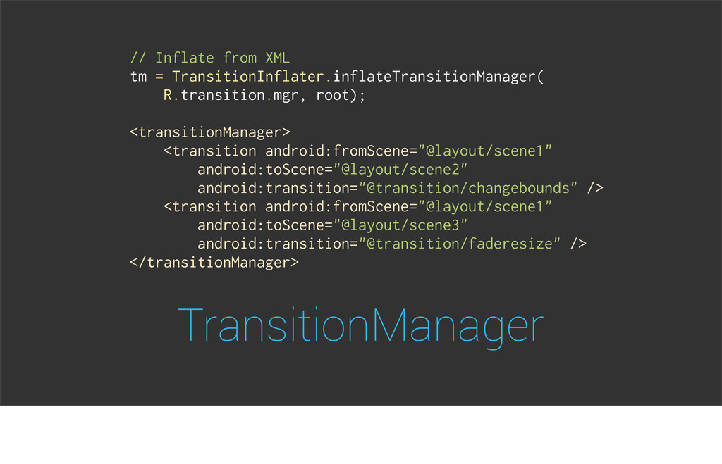 TransitionManager // Inflate from XML tm = Tran...