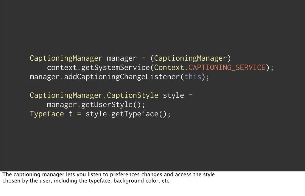 CaptioningManager manager = (CaptioningManager)...