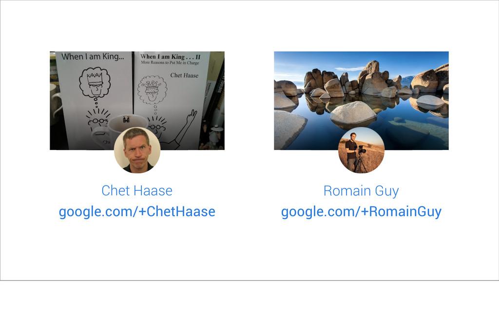 Chet Haase google.com/+ChetHaase Romain Guy goo...