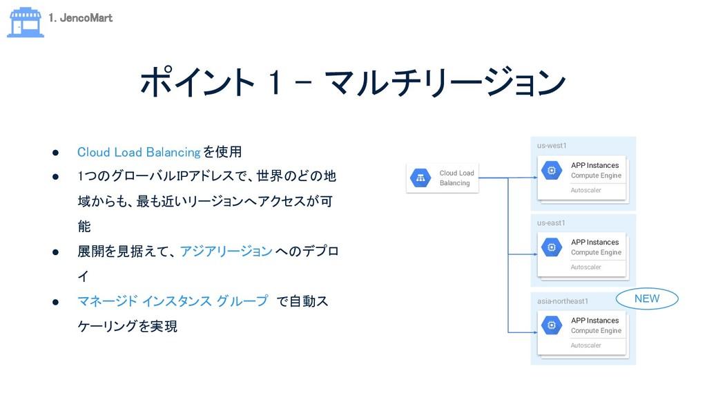 ポイント 1 - マルチリージョン ● Cloud Load Balancing を使用 ...