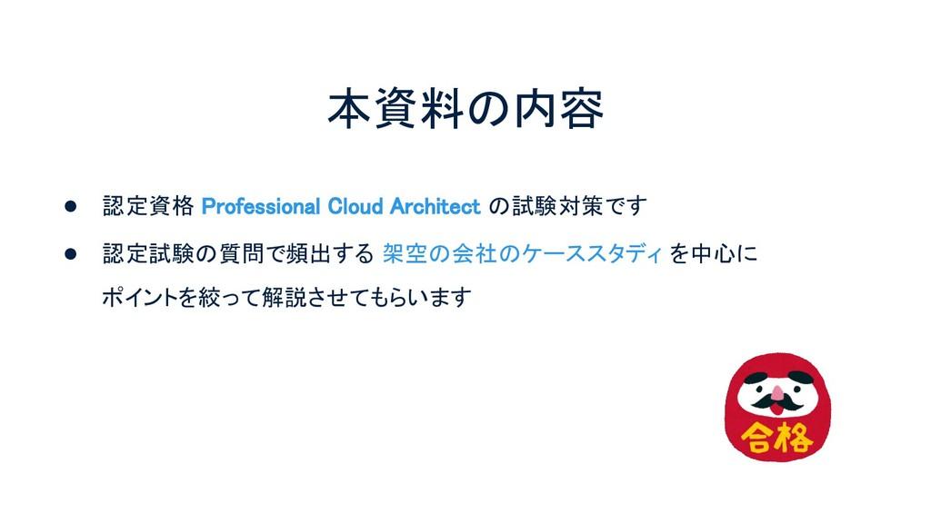 本資料の内容 ● 認定資格 Professional Cloud Architect の試験...