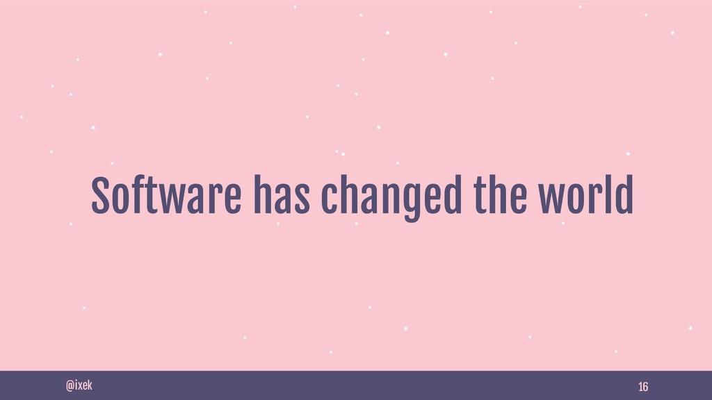 16 Software has changed the world @ixek