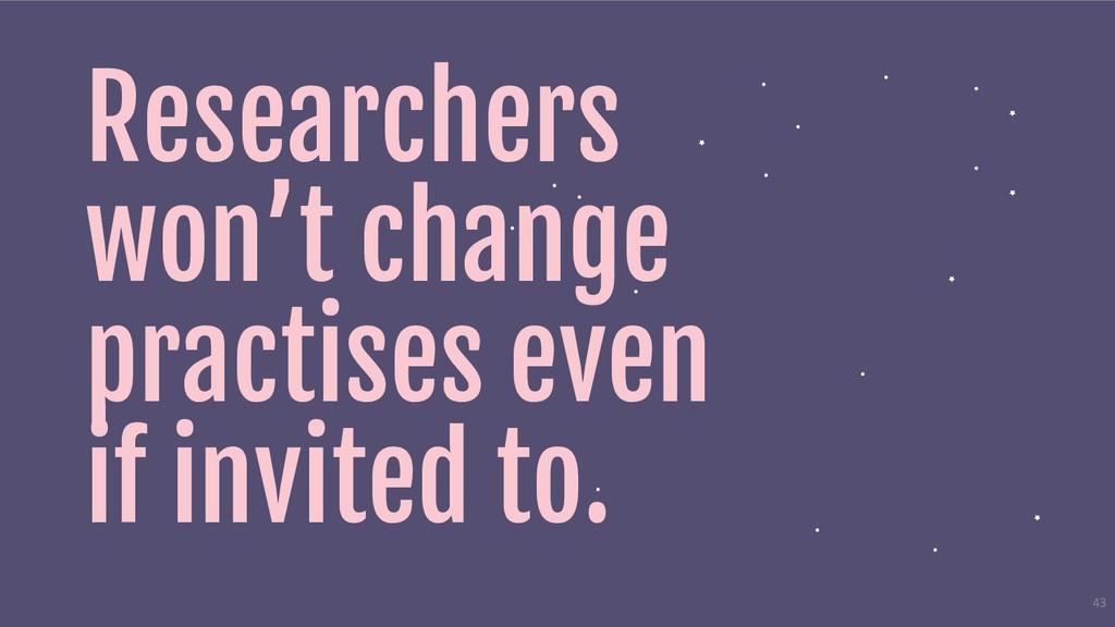Researchers won't change practises even if invi...