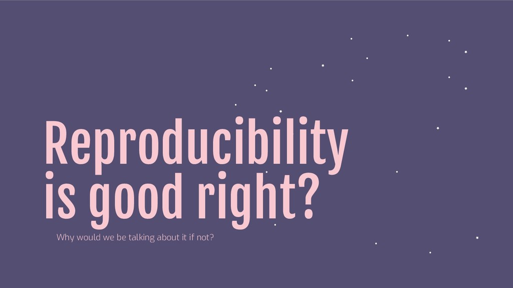 Reproducibility is good right? Why would we be ...