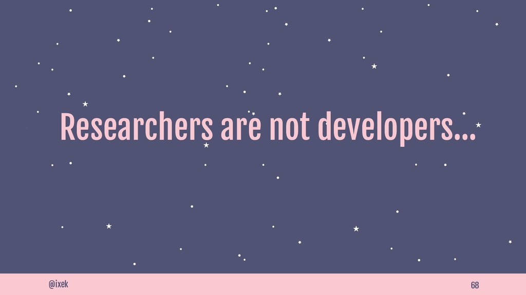 68 Researchers are not developers… @ixek