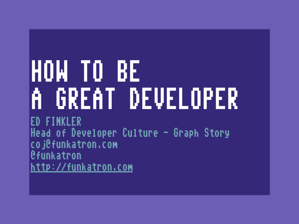 HOW TO BE A GREAT DEVELOPER ED FINKLER Head of...