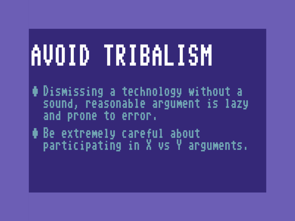 AVOID TRIBALISM •Dismissing a technology withou...