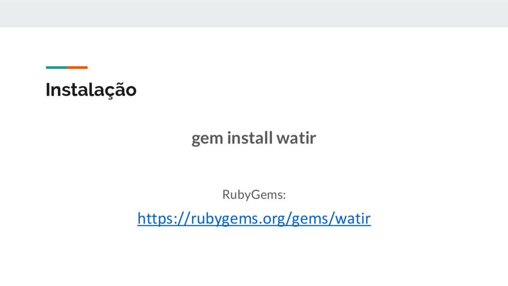Instalação gem install watir RubyGems: https://...