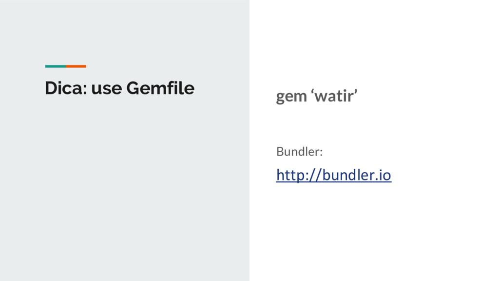 Dica: use Gemfile gem 'watir' Bundler: http://b...