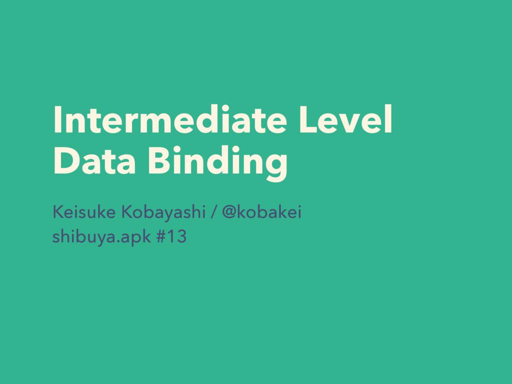 Intermediate Level  Data Binding Keisuke Kobay...
