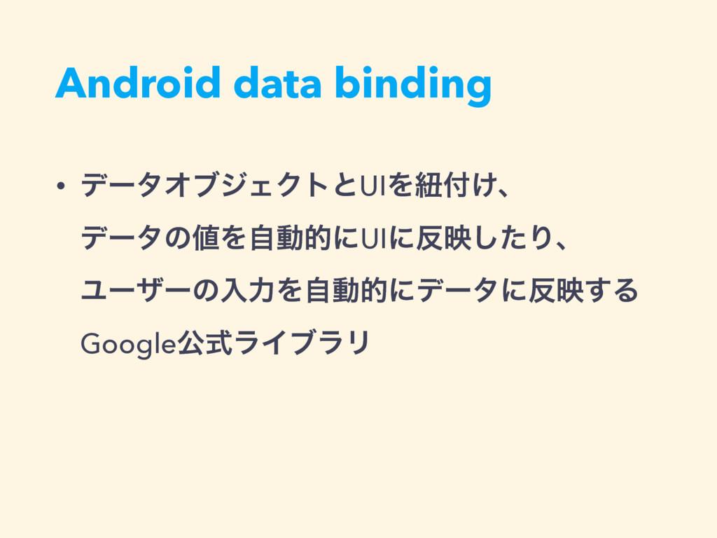 Android data binding • σʔλΦϒδΣΫτͱUIΛඥ͚ɺ σʔλͷ...