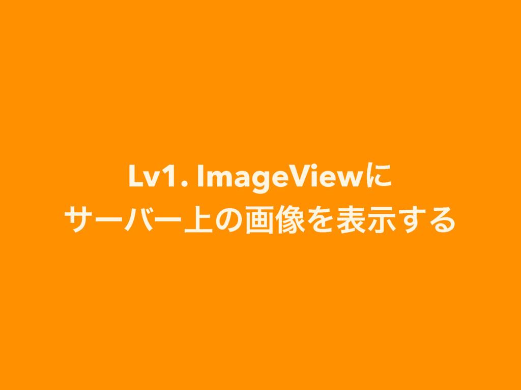 Lv1. ImageViewʹ αʔόʔ্ͷը૾Λදࣔ͢Δ