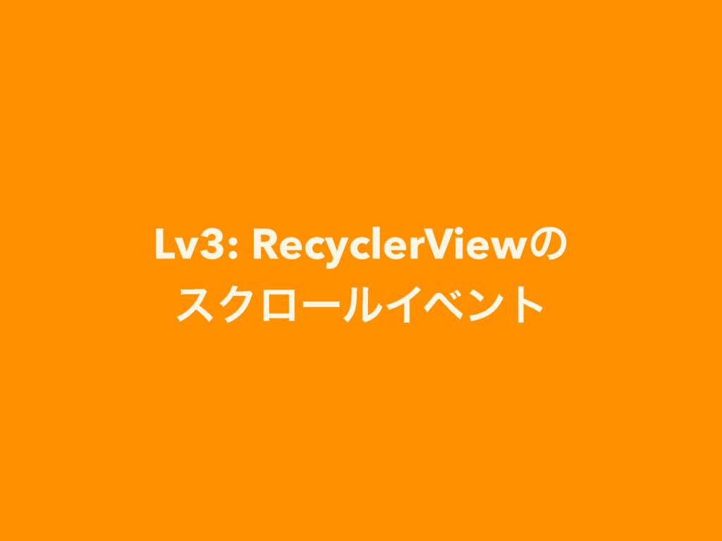 Lv3: RecyclerViewͷ εΫϩʔϧΠϕϯτ
