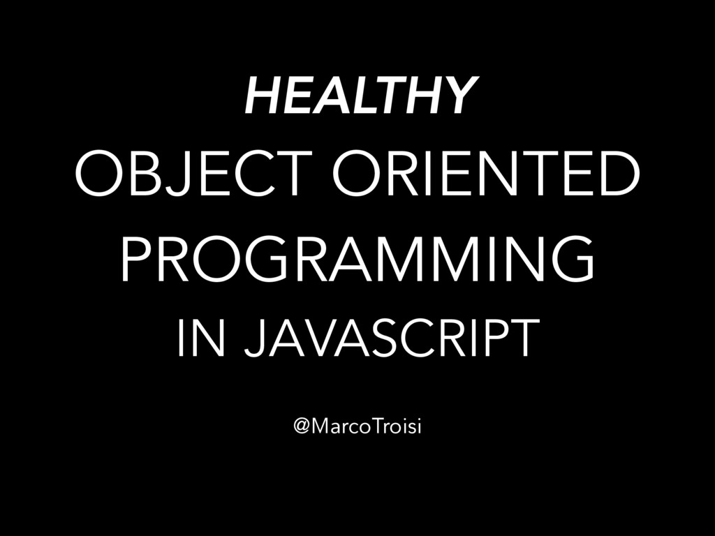 HEALTHY OBJECT ORIENTED PROGRAMMING IN JAVASCRI...