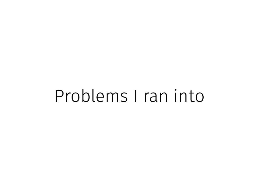 Problems I ran into