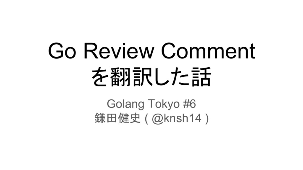 Go Review Comment を翻訳した話 Golang Tokyo #6 鎌田健史 (...