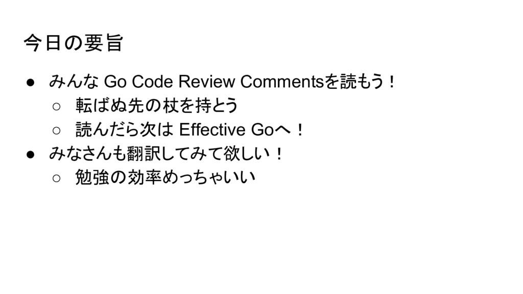 今日の要旨 ● みんな Go Code Review Commentsを読もう! ○ 転ばぬ先...