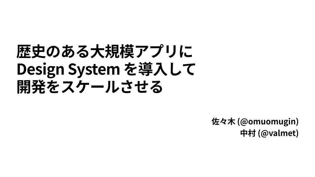 歴史のある⼤規模アプリに Design System を導⼊して 開発をスケールさせる 佐々⽊...
