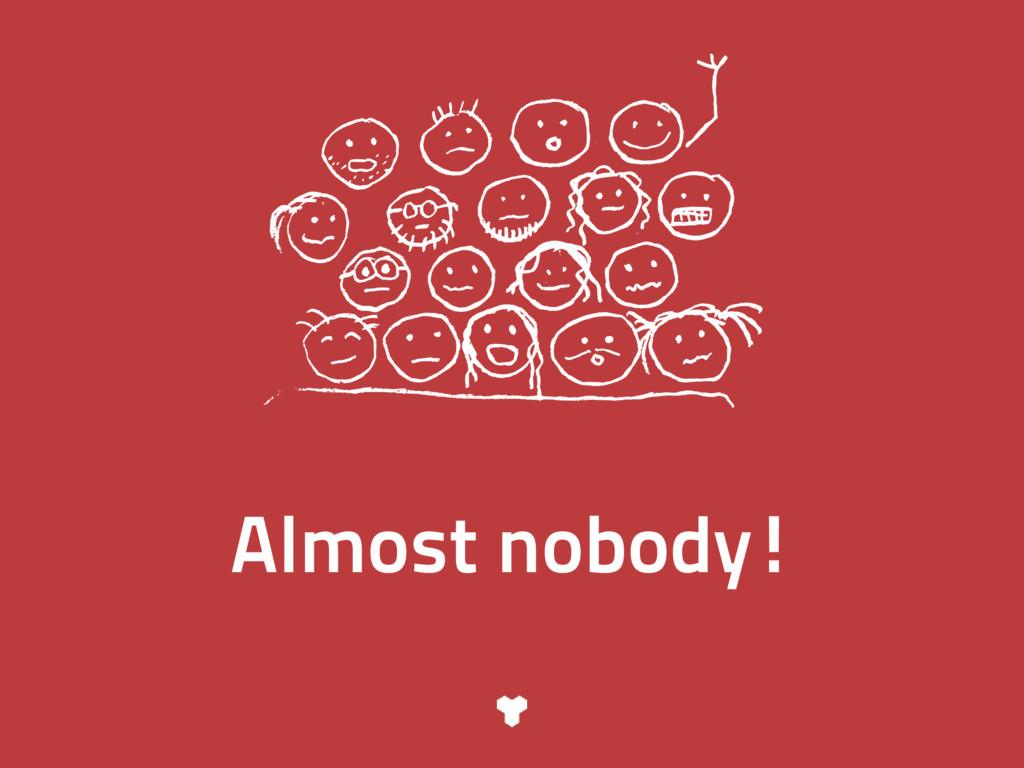 Almost nobody!
