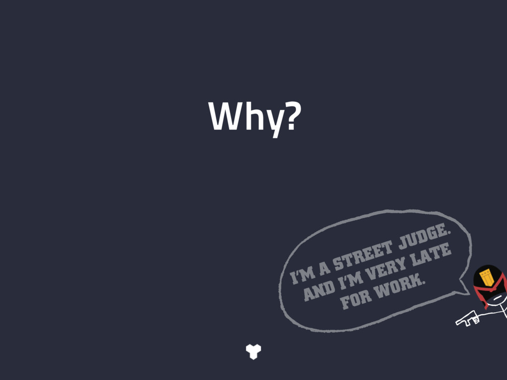 Why? I'M A STREET JUDGE. AND I'M VERY LATE FOR ...