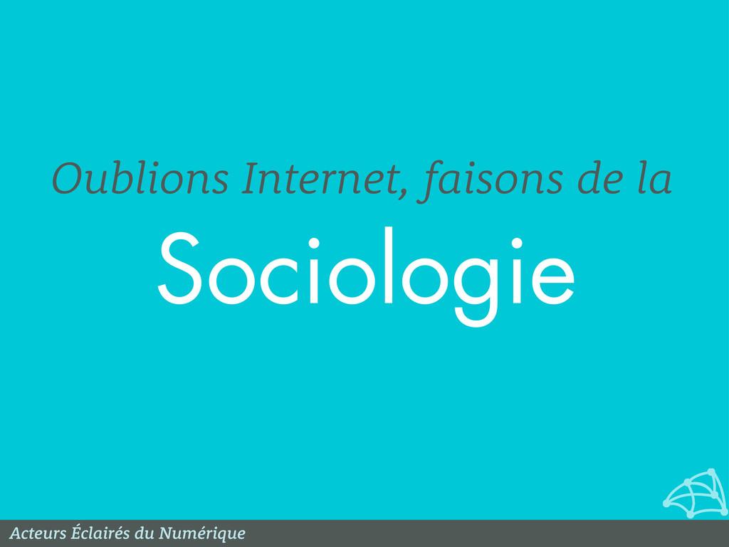 Sociologie Oublions Internet, faisons de la Act...