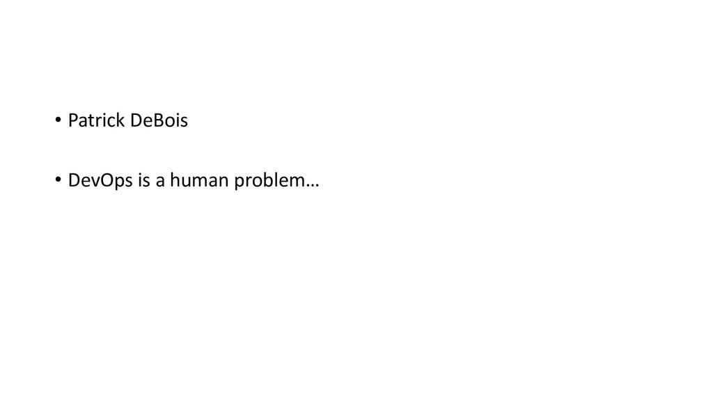 • Patrick DeBois • DevOps is a human problem…
