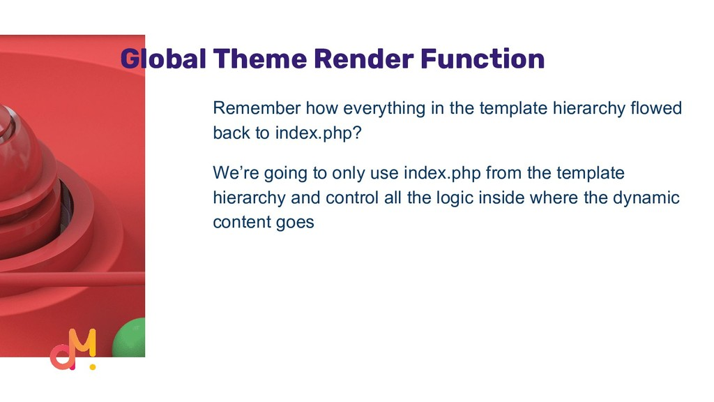 Global Theme Render Function Remember how every...