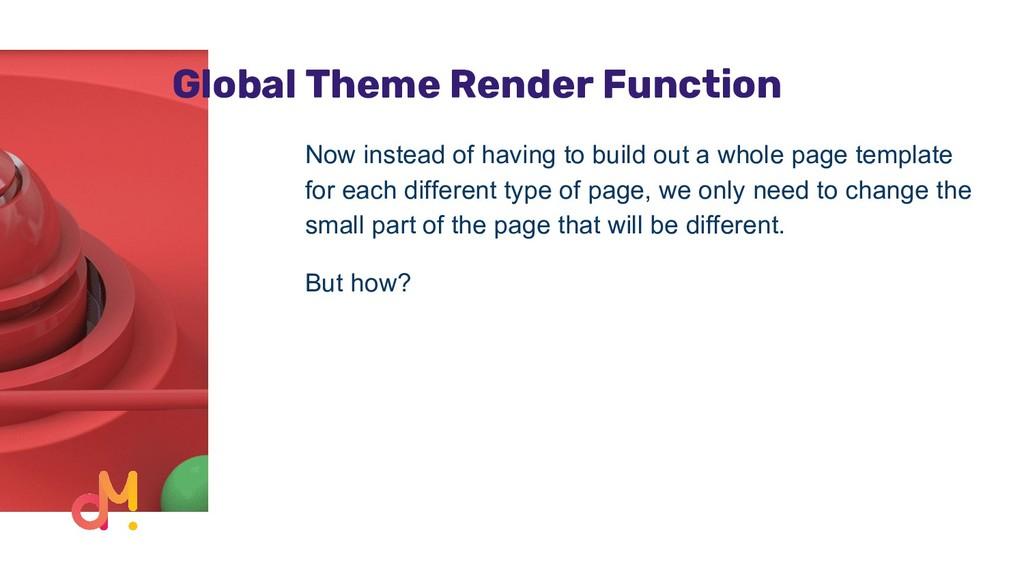 Global Theme Render Function Now instead of hav...