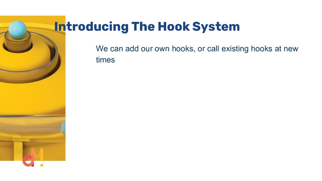 Introducing The Hook System We can add our own ...