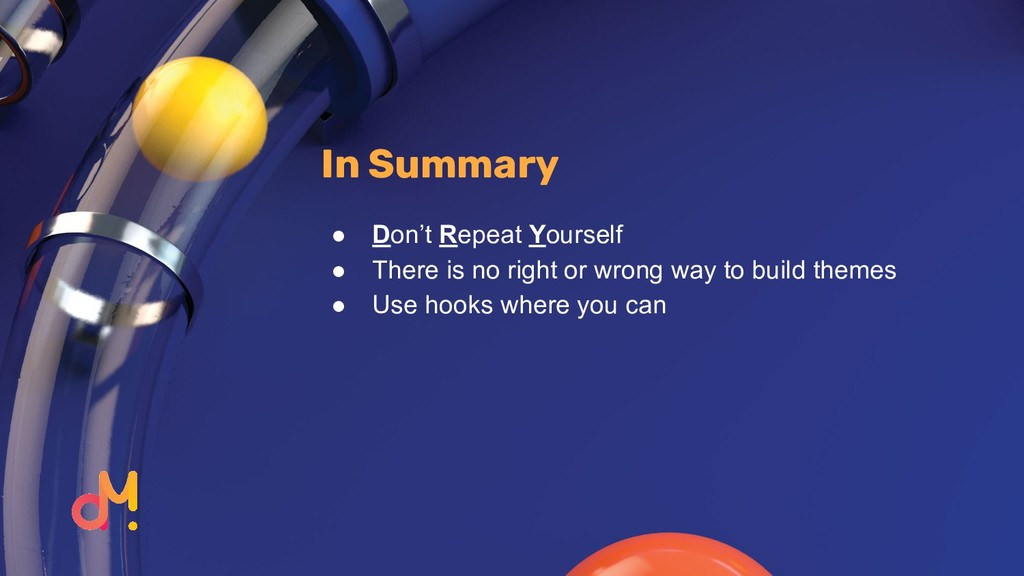 In Summary ● Don't Repeat Yourself ● There is n...