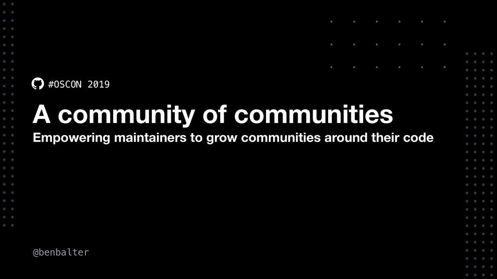 @benbalter #OSCON 2019 A community of communiti...
