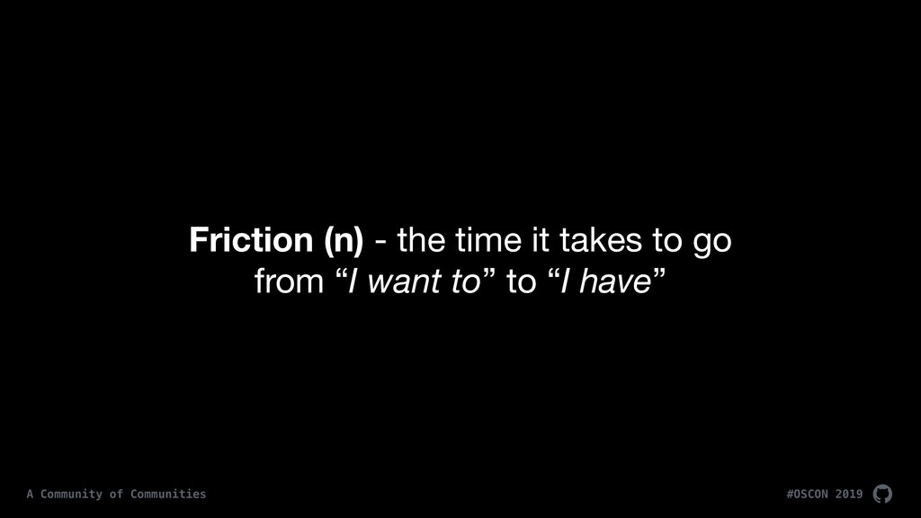 Friction (n) - the time it takes to go