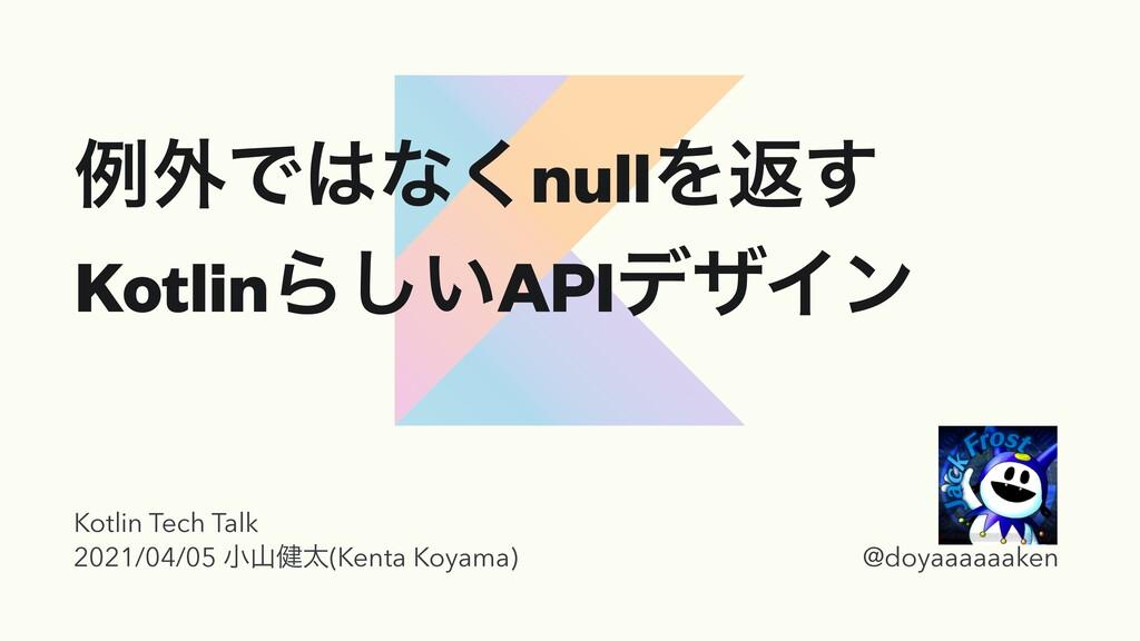 ྫ֎Ͱͳ͘nullΛฦ͢ KotlinΒ͍͠APIσβΠϯ Kotlin Tech Talk...