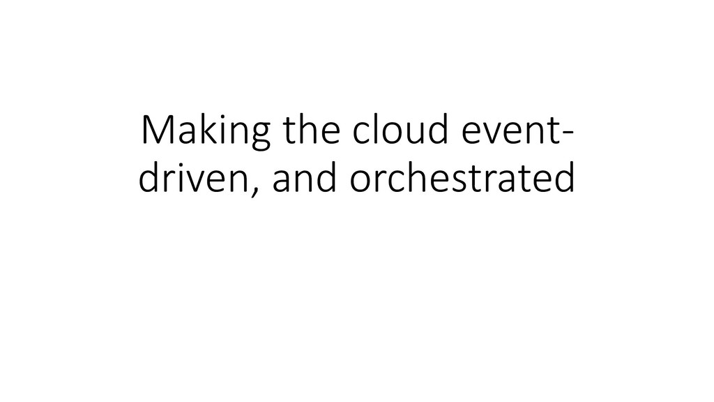 Making the cloud event- driven, and orchestrated