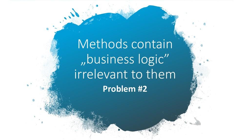 "Methods contain ""business logic"" irrelevant to ..."