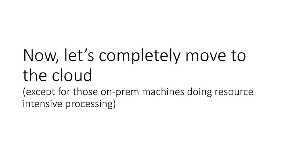 Now, let's completely move to the cloud (except...