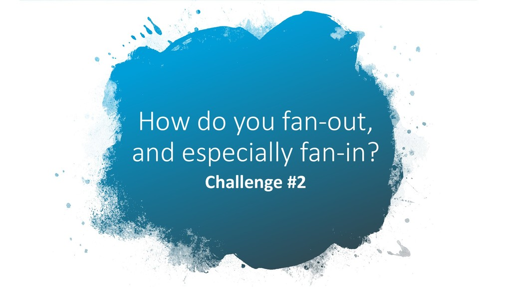 How do you fan-out, and especially fan-in? Chal...